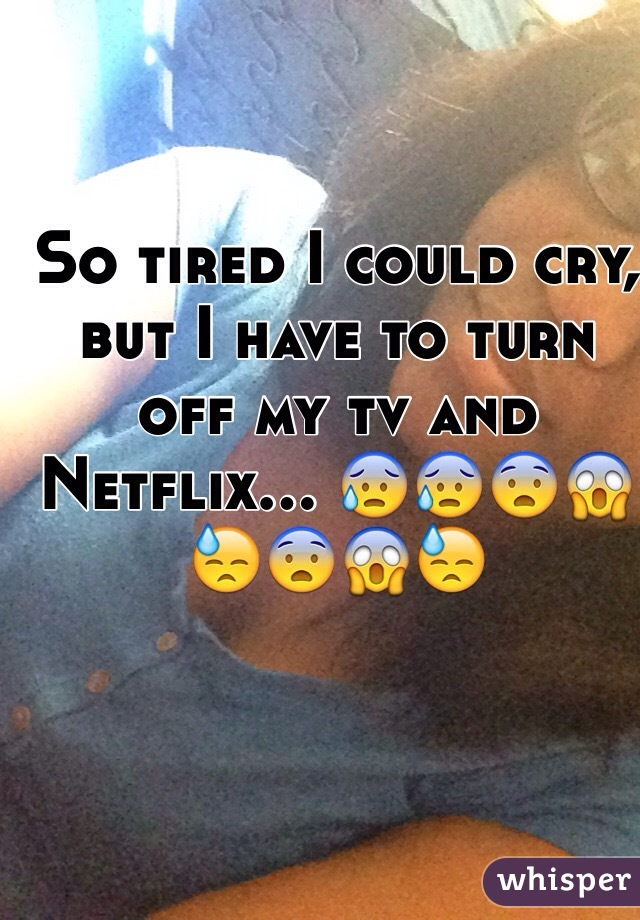 So tired I could cry, but I have to turn off my tv and Netflix... 😰😰😨😱😓😨😱😓
