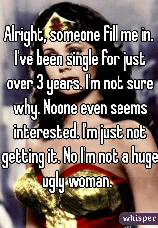 Alright, someone fill me in. I've been single for just over 3 years. I'm not sure why. Noone even seems interested. I'm just not getting it. No I'm not a huge ugly woman.