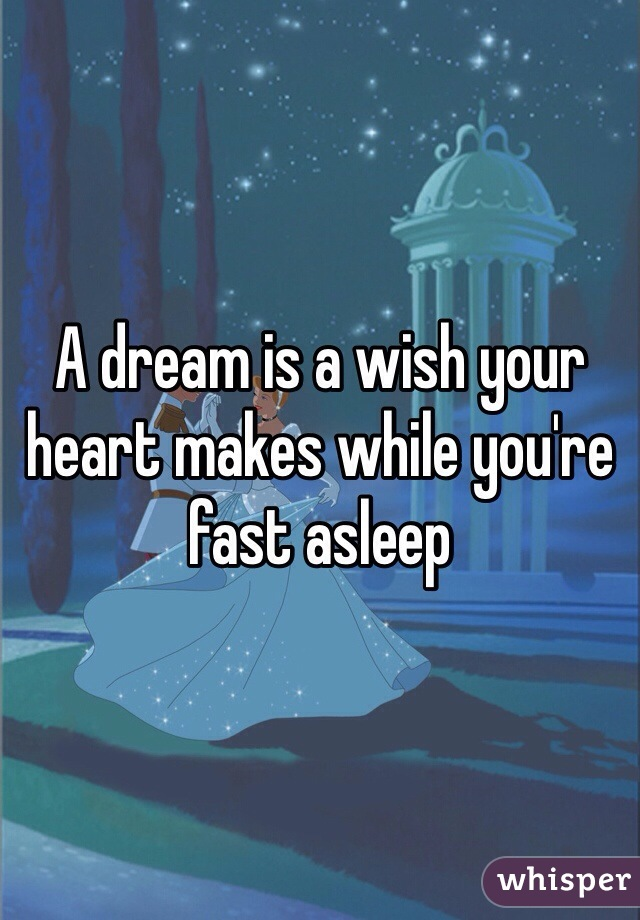 A dream is a wish your heart makes while you're fast asleep