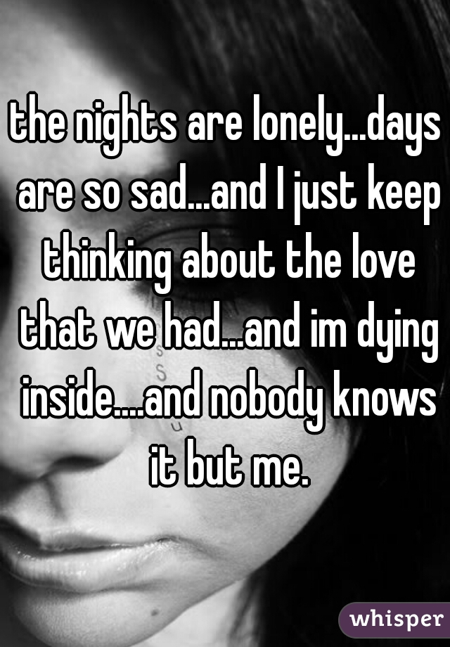 the nights are lonely...days are so sad...and I just keep thinking about the love that we had...and im dying inside....and nobody knows it but me.