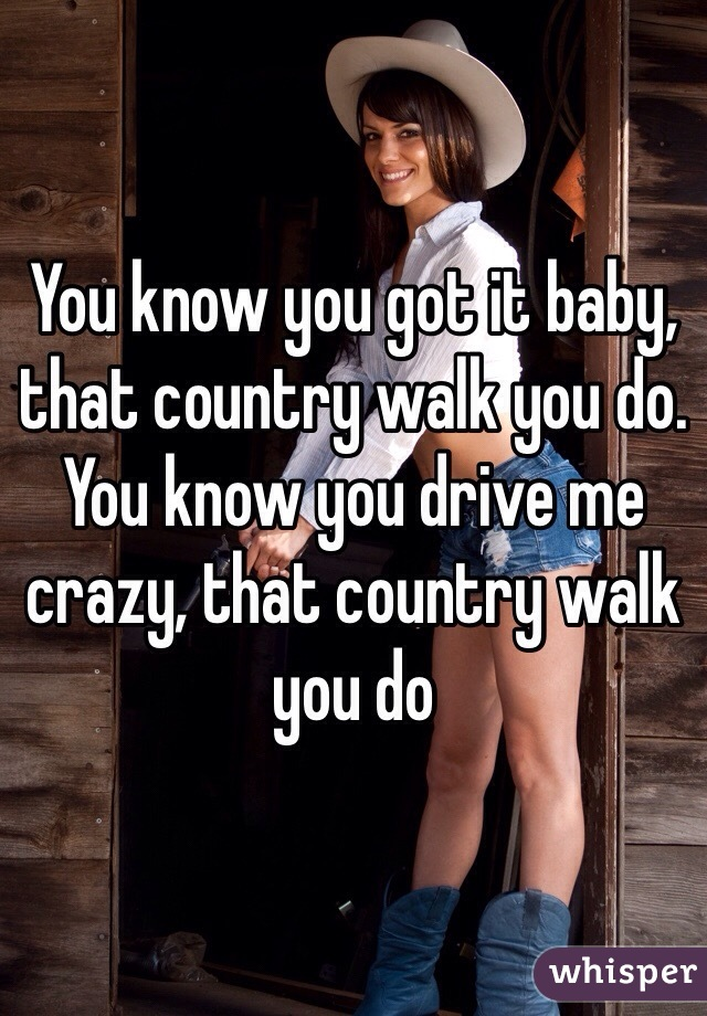 You know you got it baby, that country walk you do.  You know you drive me crazy, that country walk you do