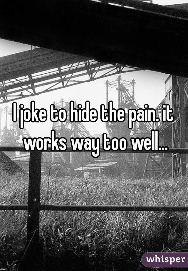 I joke to hide the pain. it works way too well...