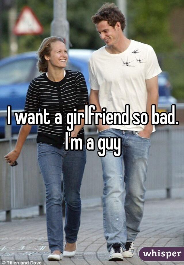 I want a girlfriend so bad. I'm a guy