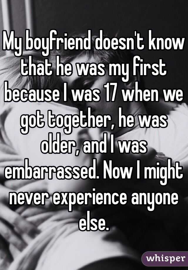 My boyfriend doesn't know that he was my first because I was 17 when we got together, he was older, and I was embarrassed. Now I might never experience anyone else.