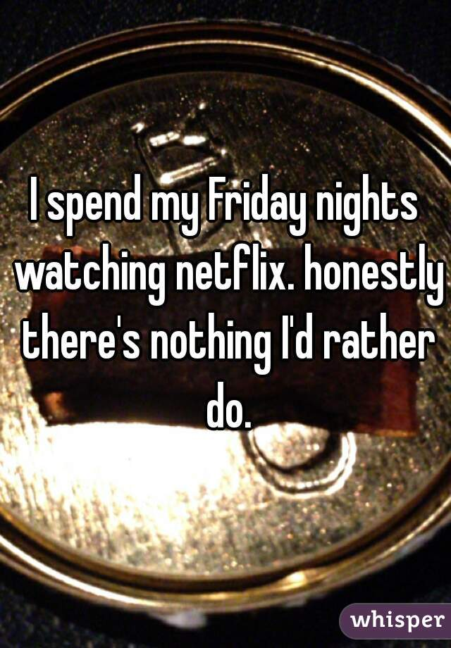 I spend my Friday nights watching netflix. honestly there's nothing I'd rather do.