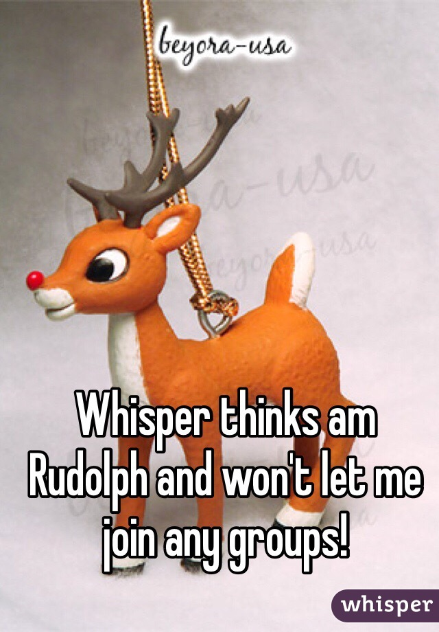 Whisper thinks am Rudolph and won't let me join any groups!