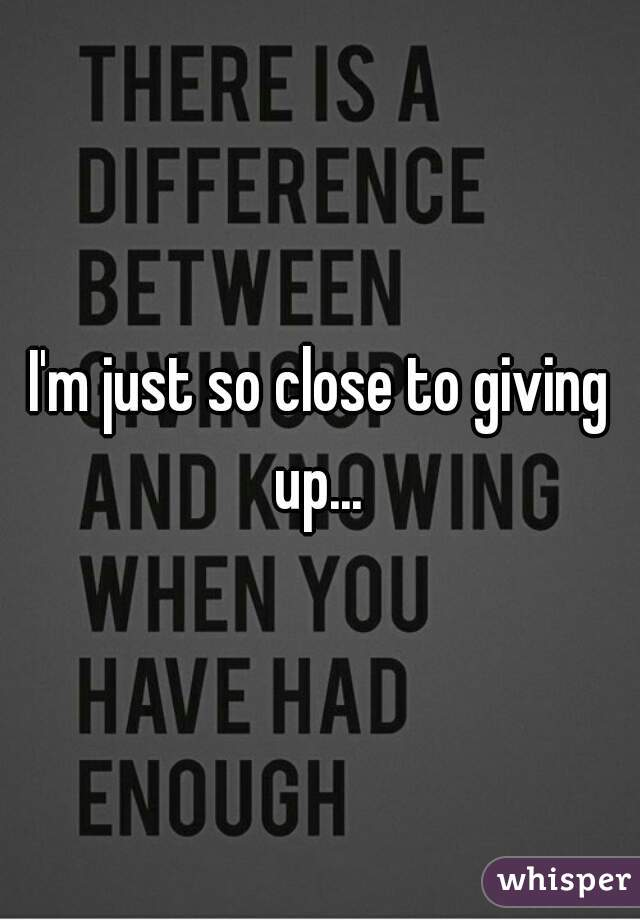 I'm just so close to giving up...