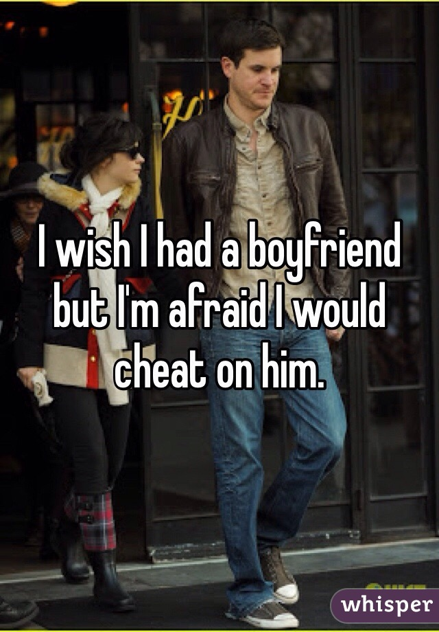 I wish I had a boyfriend but I'm afraid I would cheat on him.
