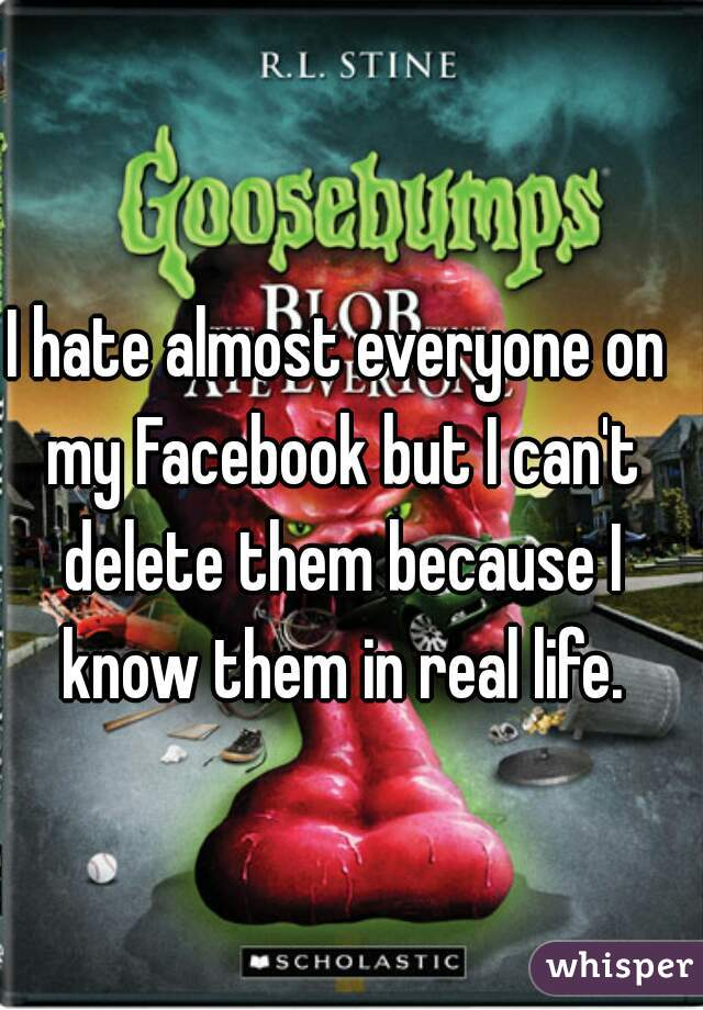 I hate almost everyone on my Facebook but I can't delete them because I know them in real life.