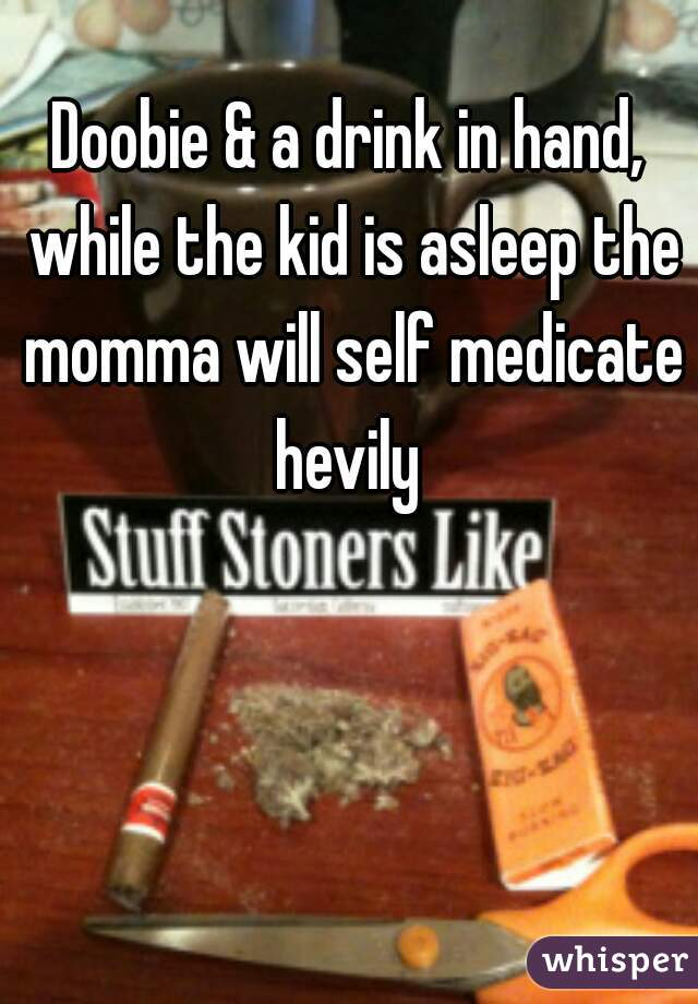 Doobie & a drink in hand, while the kid is asleep the momma will self medicate hevily