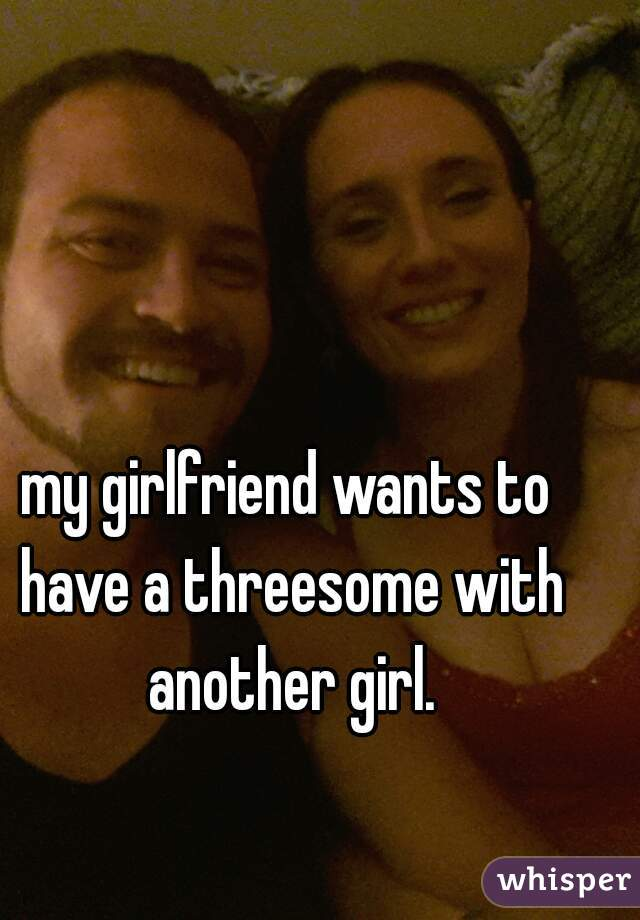 my girlfriend wants to have a threesome with another girl.