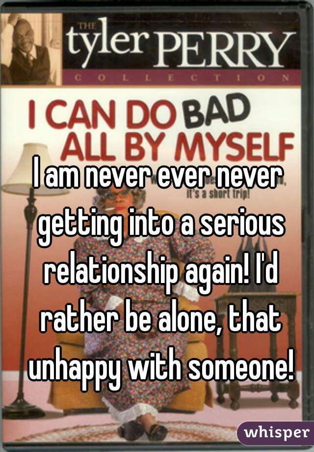 I am never ever never getting into a serious relationship again! I'd rather be alone, that unhappy with someone!
