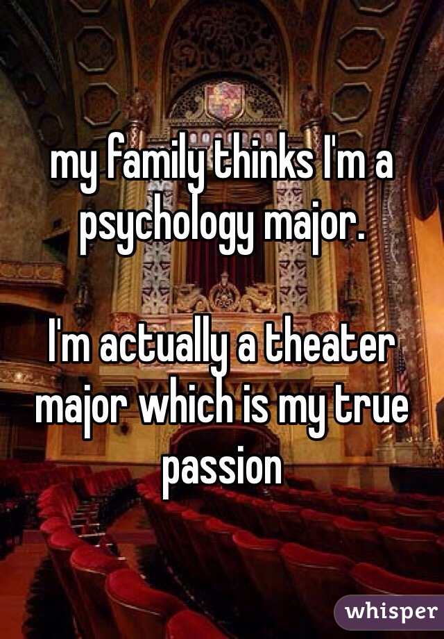 my family thinks I'm a psychology major.   I'm actually a theater major which is my true passion