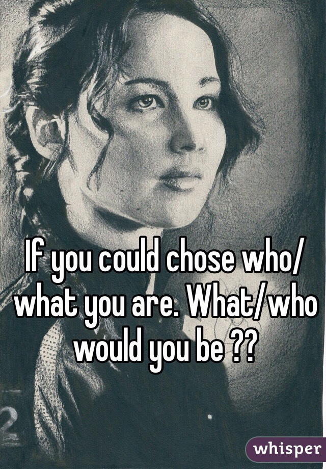 If you could chose who/what you are. What/who would you be ??