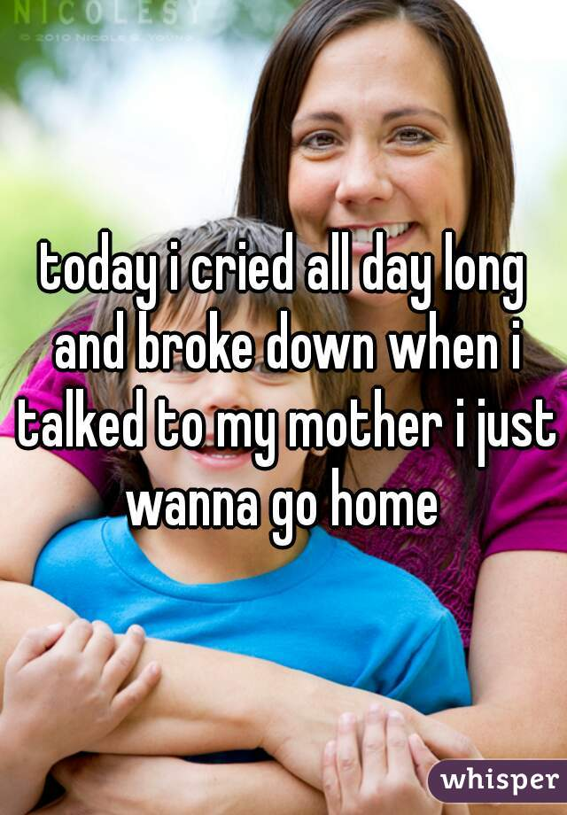 today i cried all day long and broke down when i talked to my mother i just wanna go home