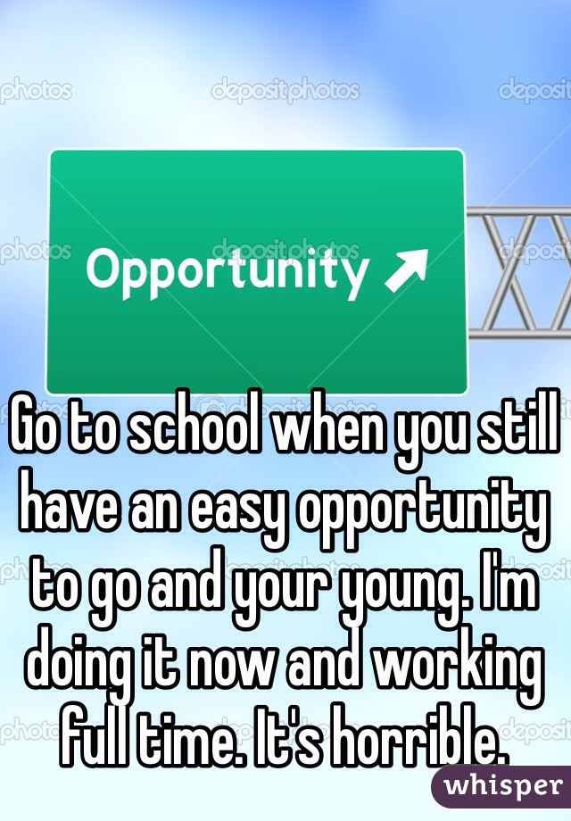 Go to school when you still have an easy opportunity to go and your young. I'm doing it now and working full time. It's horrible.