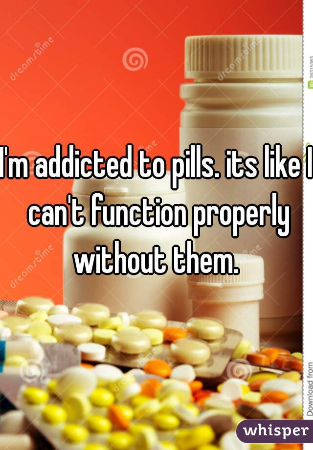 I'm addicted to pills. its like I can't function properly without them.