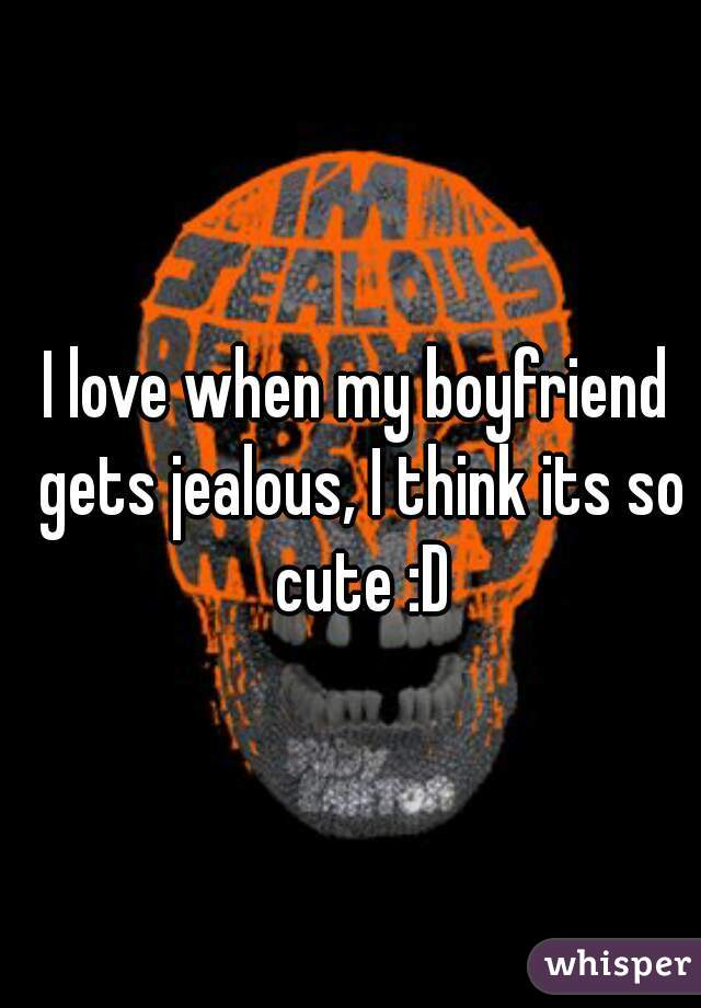 I love when my boyfriend gets jealous, I think its so cute :D