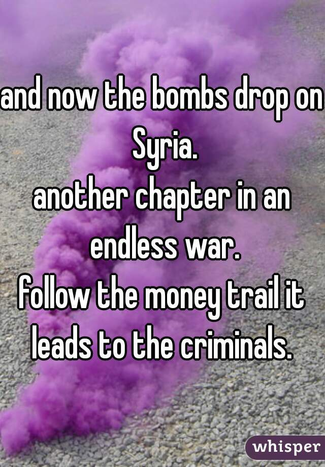 and now the bombs drop on Syria. another chapter in an endless war. follow the money trail it leads to the criminals.