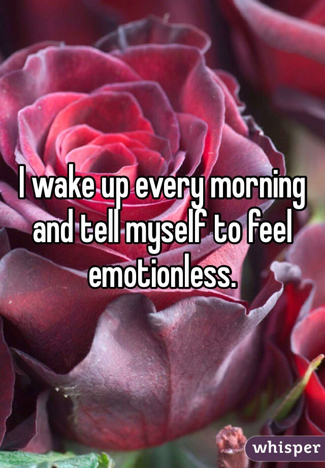 I wake up every morning and tell myself to feel emotionless.