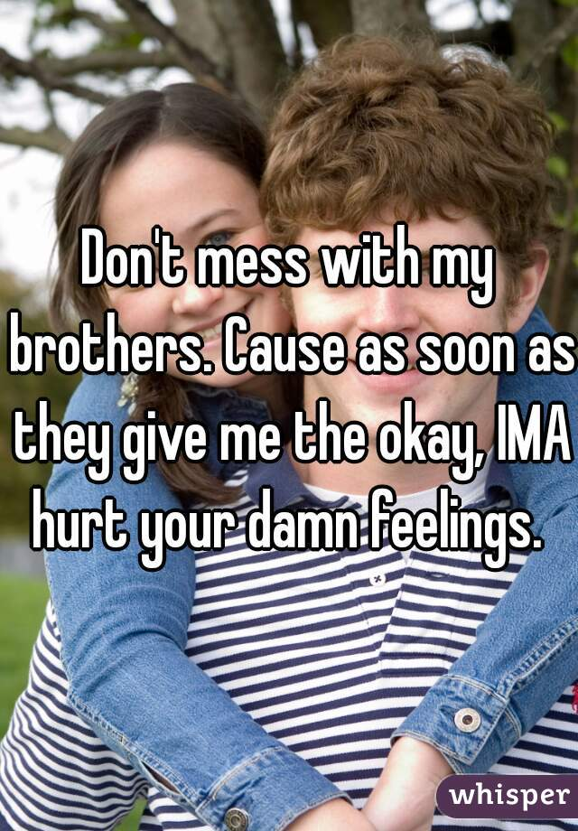 Don't mess with my brothers. Cause as soon as they give me the okay, IMA hurt your damn feelings.