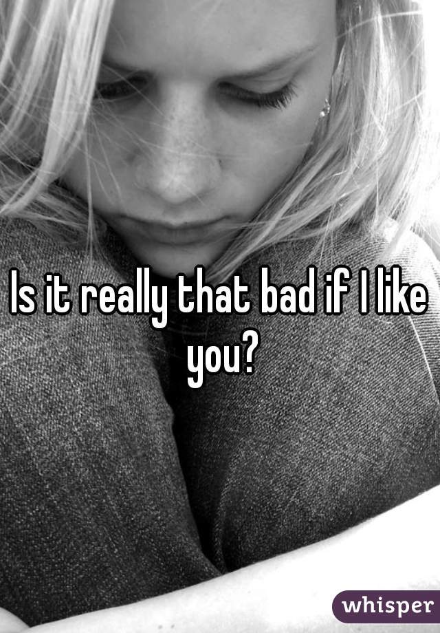 Is it really that bad if I like you?