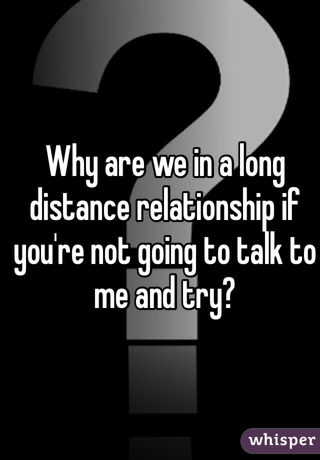 Why are we in a long distance relationship if you're not going to talk to me and try?