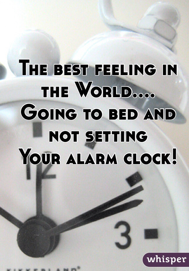 The best feeling in the World.... Going to bed and not setting Your alarm clock!
