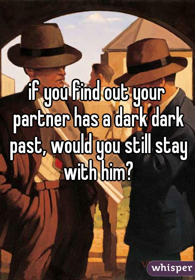 if you find out your partner has a dark dark past, would you still stay with him?