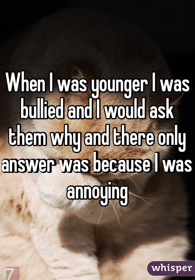 When I was younger I was bullied and I would ask them why and there only answer was because I was annoying