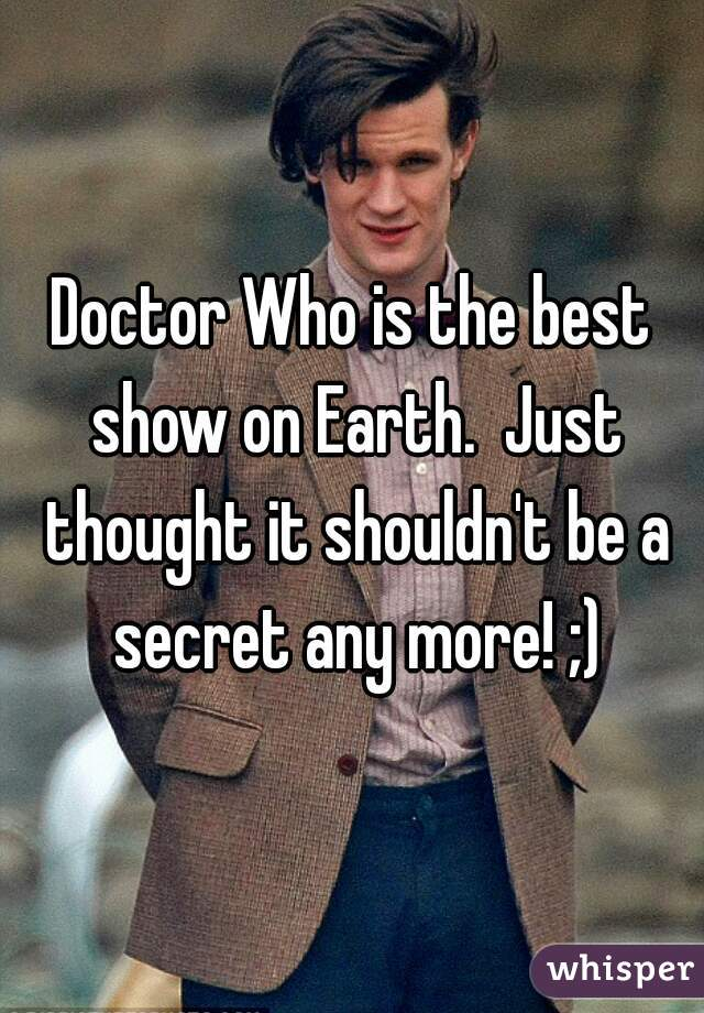 Doctor Who is the best show on Earth.  Just thought it shouldn't be a secret any more! ;)