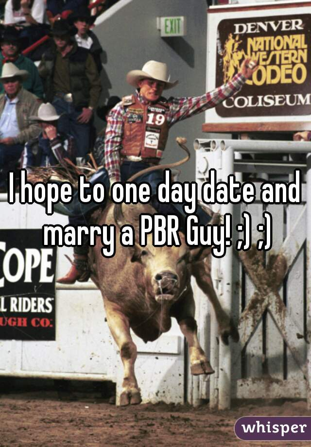 I hope to one day date and marry a PBR Guy! ;) ;)