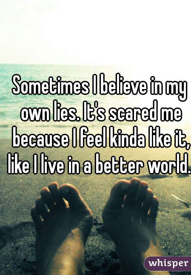 Sometimes I believe in my own lies. It's scared me because I feel kinda like it, like I live in a better world.
