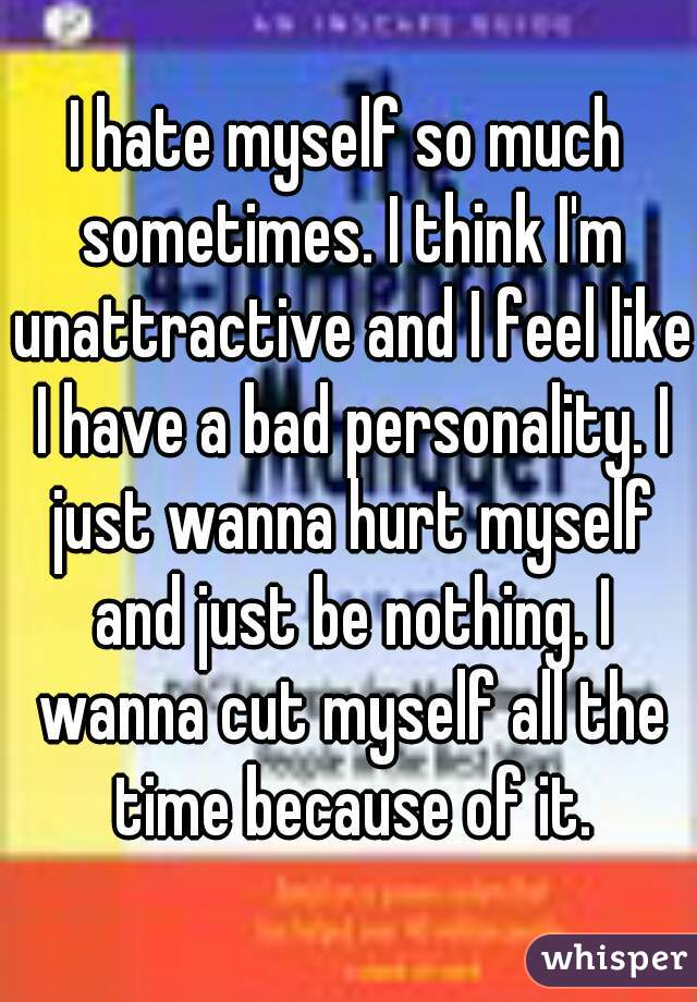 I hate myself so much sometimes. I think I'm unattractive and I feel like I have a bad personality. I just wanna hurt myself and just be nothing. I wanna cut myself all the time because of it.