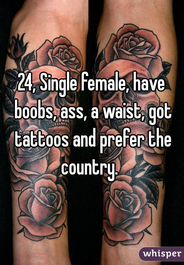 24, Single female, have boobs, ass, a waist, got tattoos and prefer the country.
