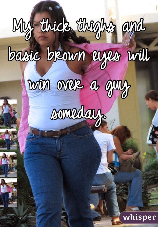 My thick thighs and basic brown eyes will win over a guy someday.
