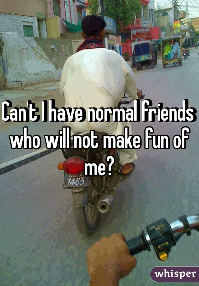 Can't I have normal friends who will not make fun of me?
