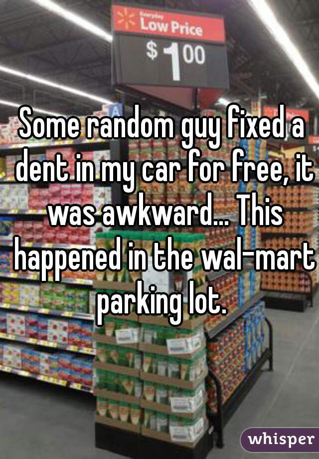 Some random guy fixed a dent in my car for free, it was awkward... This happened in the wal-mart parking lot.