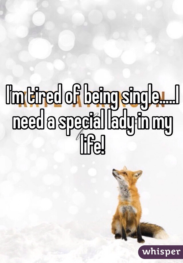 I'm tired of being single.....I need a special lady in my life!