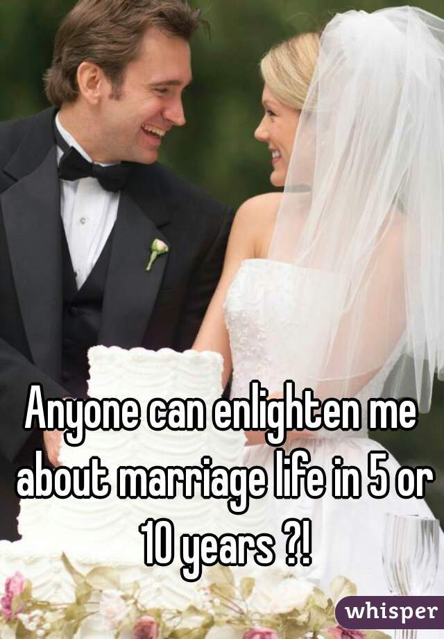 Anyone can enlighten me about marriage life in 5 or 10 years ?!