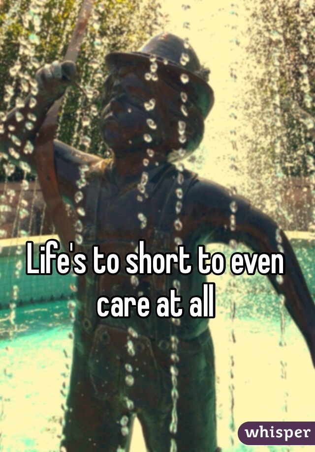 Life's to short to even care at all