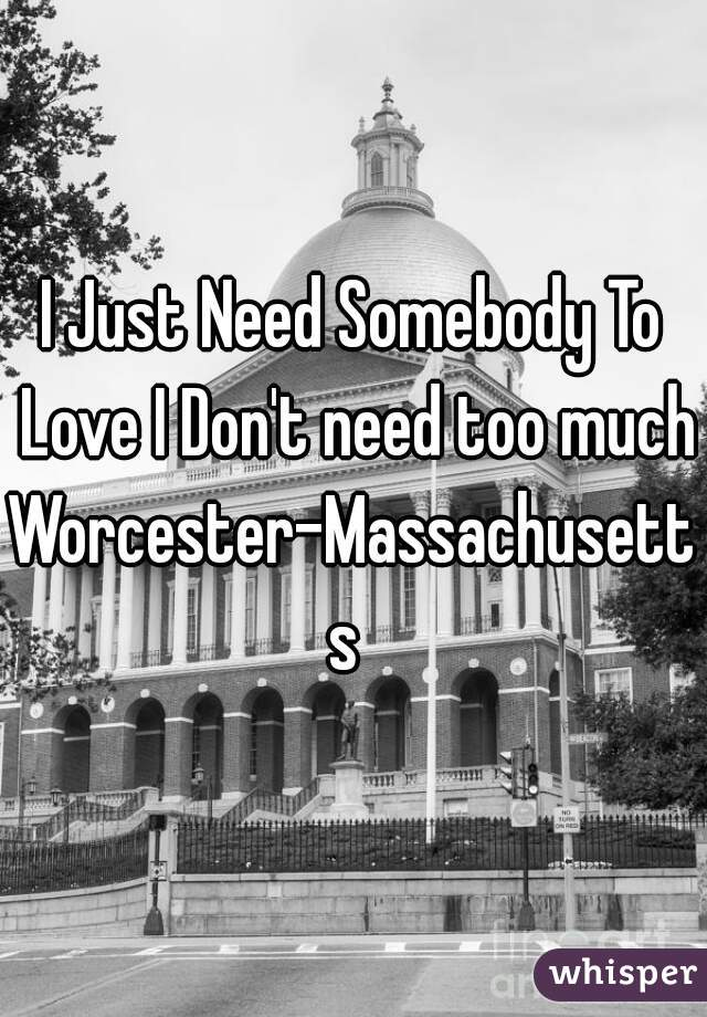 I Just Need Somebody To Love I Don't need too much   Worcester-Massachusetts