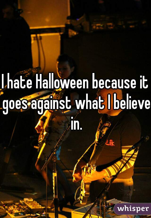 I hate Halloween because it goes against what I believe in.