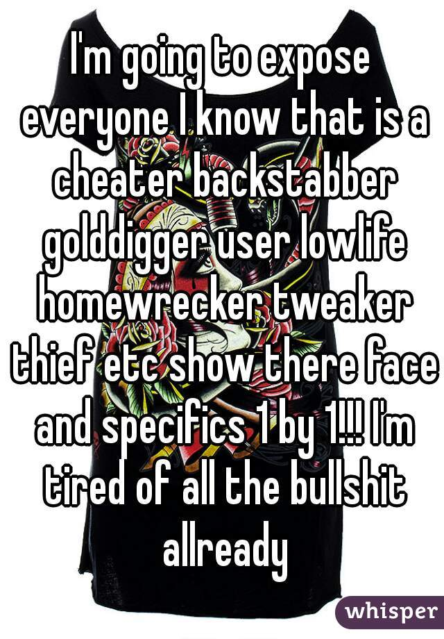 I'm going to expose everyone I know that is a cheater backstabber golddigger user lowlife homewrecker tweaker thief etc show there face and specifics 1 by 1!!! I'm tired of all the bullshit allready