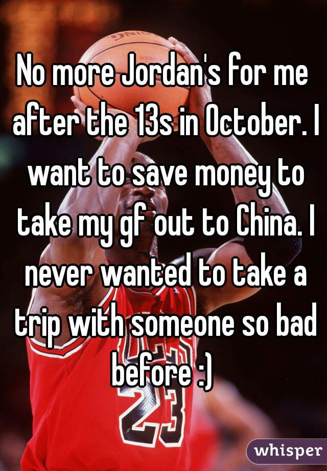 No more Jordan's for me after the 13s in October. I want to save money to take my gf out to China. I never wanted to take a trip with someone so bad before :)