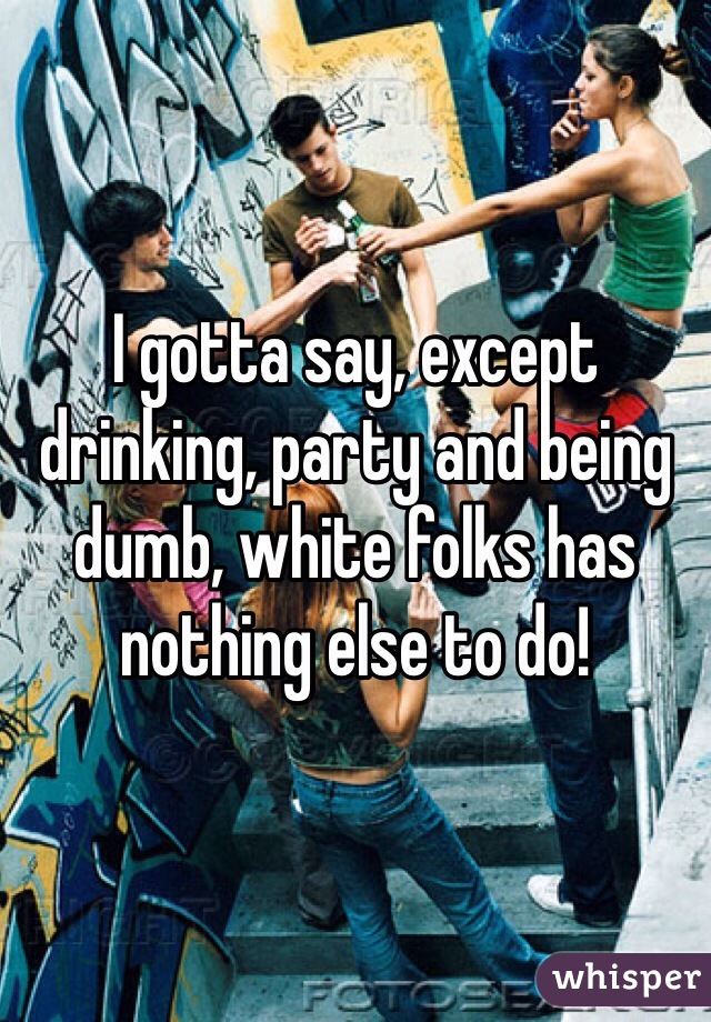I gotta say, except drinking, party and being dumb, white folks has nothing else to do!
