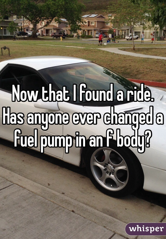 Now that I found a ride. Has anyone ever changed a fuel pump in an f body?