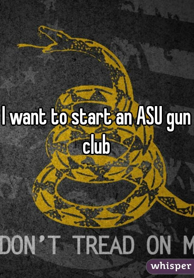 I want to start an ASU gun club