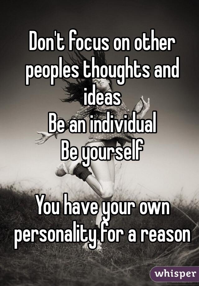 Don't focus on other peoples thoughts and ideas Be an individual Be yourself  You have your own personality for a reason