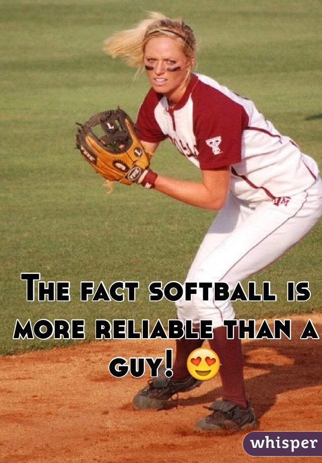 The fact softball is more reliable than a guy! 😍